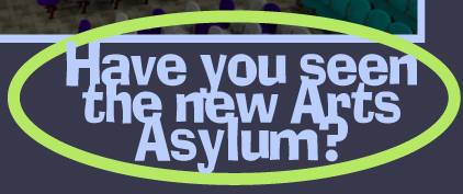 Have You Seen the new Arts Asylum?